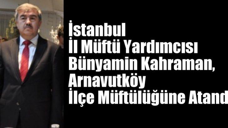 Bünyamin Kahraman, Arnavutköy İlçe Müftülüğüne Atandı