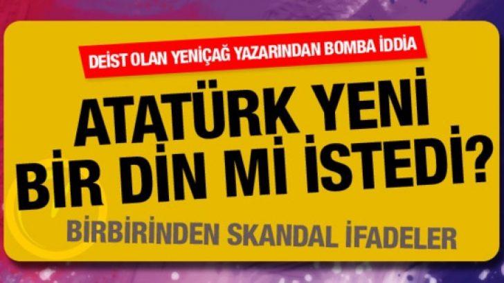 Deist oldum diyen Yeniçağ yazarından bomba Atatürk iddiası